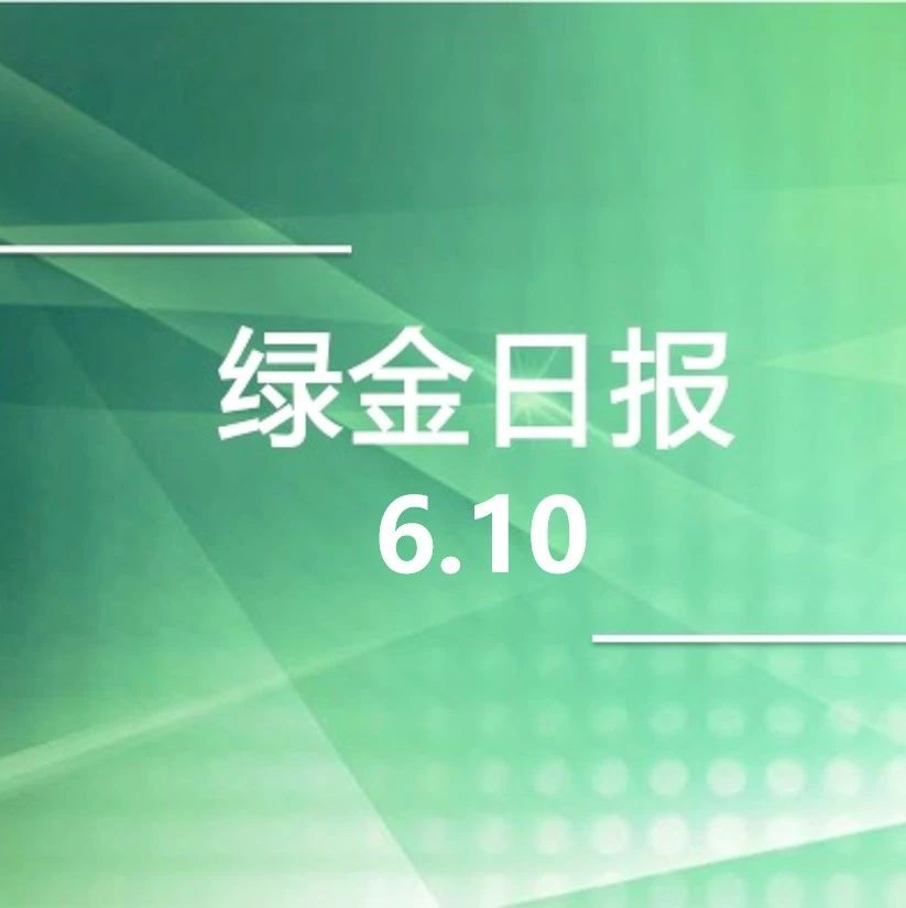 绿色金融日报 6.10