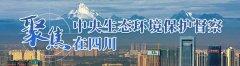 四川省各地全力抓好中央生态环境保护督察发现问题整改